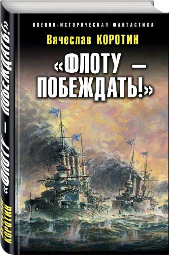 Вячеслав Коротин - «Флоту – побеждать!» обложка книги