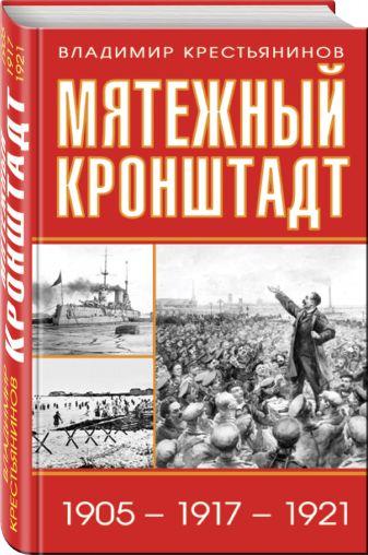 Владимир Крестьянинов - Мятежный Кронштадт. 1905 – 1917 – 1921 обложка книги