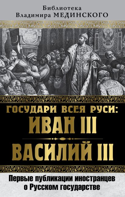 Государи всея Руси: Иван III и Василий III. Первые публикации иностранцев о Русском государстве - фото 1