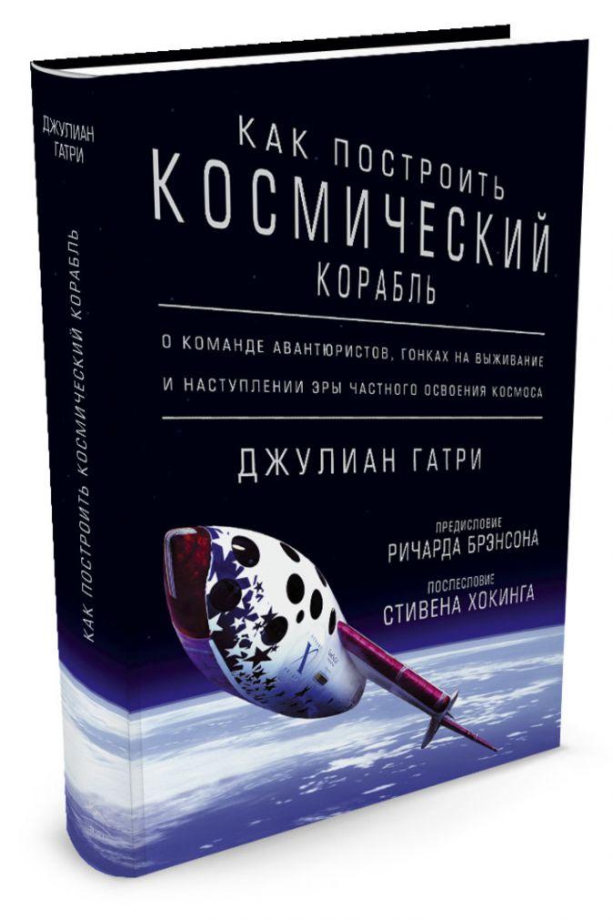 Гатри Дж. - Как построить космический корабль. О команде авантюристов, гонках на выживание и наступлении эры частного освоения космоса обложка книги