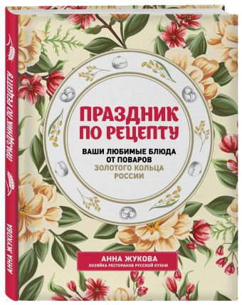 Праздник по рецепту. Ваши любимые блюда от шеф-поваров Золотого Кольца России Анна Жукова