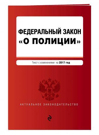 """Федеральный закон """"О полиции"""" текст с изм. на 2017 г."""