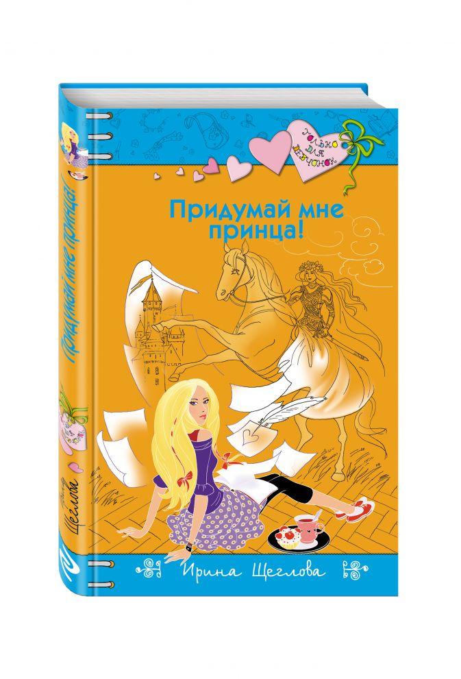 Ирина Щеглова - Придумай мне принца! обложка книги