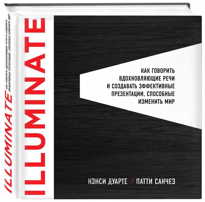 Illuminate: как говорить вдохновляющие речи и создавать эффективные презентации, способные изменить историю Нэнси Дуарте, Патти Санчез