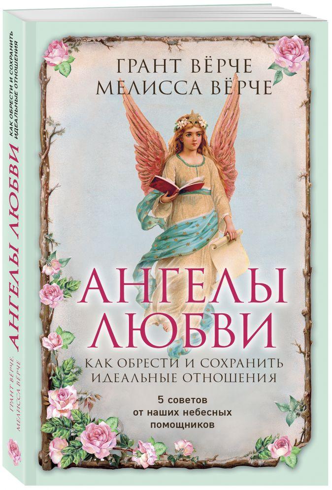 Грант Вёрче, Мелисса Вёрче - Ангелы любви. Как обрести и сохранить идеальные отношения обложка книги