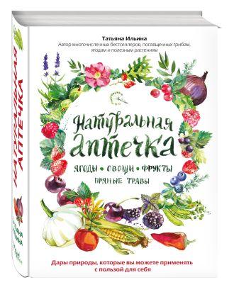 Татьяна Ильина - Натуральная аптечка. Ягоды, овощи, фрукты, пряные травы обложка книги
