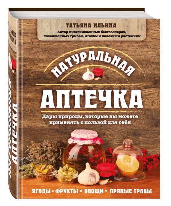 Натуральная аптечка. Дары природы, которые вы можете применять с пользой для себя Ильина Т.А.
