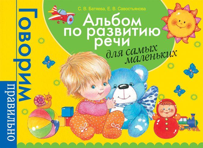 Батяева С.В. - Альбом по развитию речи для самых маленьких. обложка книги