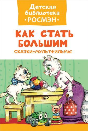 Цыферов Г., Фролов П. - Как стать большим. Сказки-мультфильмы (ДБ РОСМЭН) обложка книги