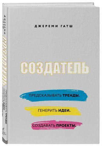Джереми Гатш - Создатель. Предсказывать тренды. Генерить идеи. Создавать проекты. обложка книги