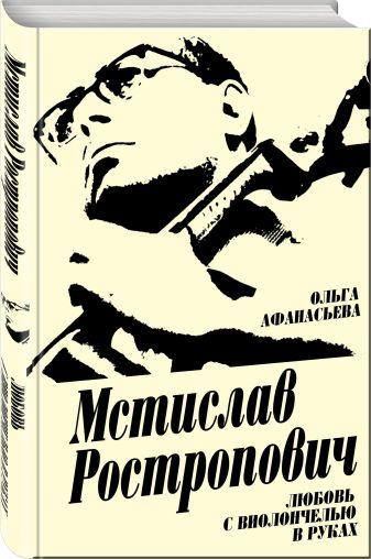 Ольга Афанасьева - Мстислав Ростропович. Любовь с виолончелью в руках обложка книги