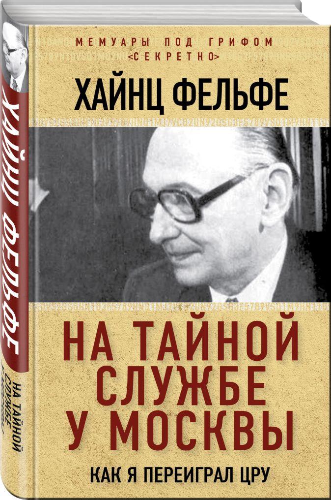 Хайнц Фельфе - На тайной службе у Москвы. Как я переиграл ЦРУ обложка книги