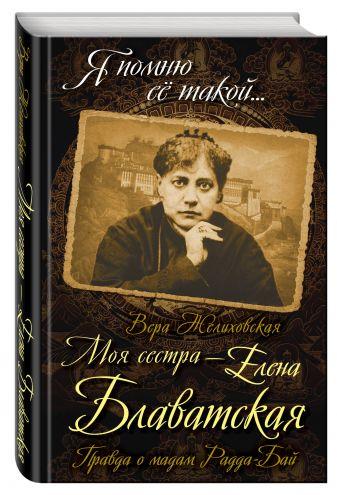 Вера Желиховская - Моя сестра - Елена Блаватская. Правда о мадам Радда-Бай обложка книги