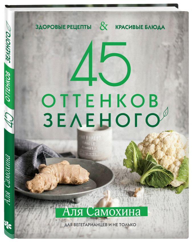 Аля Самохина - 45 оттенков зеленого. Здоровые рецепты и красивые блюда. Для вегетарианцев и не только обложка книги