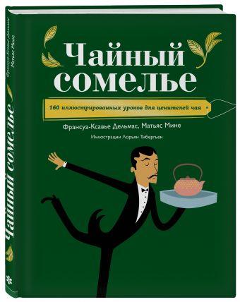 Чайный сомелье. 160 иллюстрированных уроков для ценителей чая Франсуа-Ксавье Дельмас, Матьяс Мине