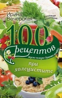 Вечерская И - 100 рецептов при холецистите. Вкусно, полезно, душевно, целебно обложка книги