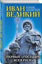 Алексеев Ю.Г. - Иван Великий. Первый «Государь всея Руси»' обложка книги