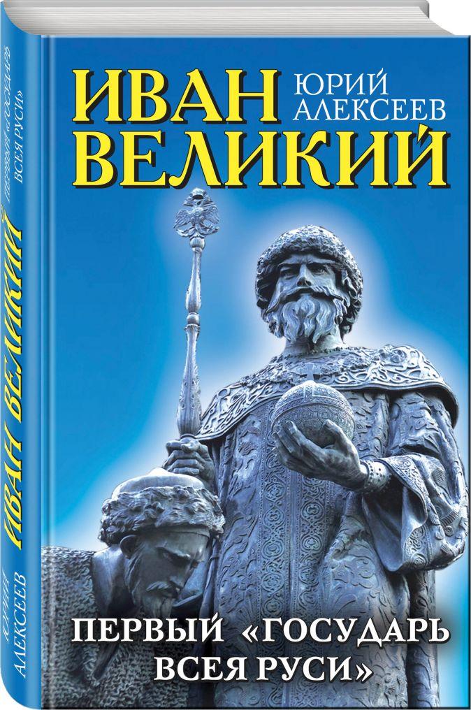 Иван Великий. Первый «Государь всея Руси» Юрий Алексеев