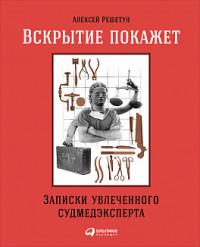 Решетун А. Вскрытие покажет: Записки увлеченного судмедэкперта (обложка)