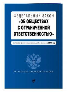 """Федеральный закон """"Об обществах с ограниченной ответственностью"""" : текст с последними изменениями и дополнениями на 2017 год"""