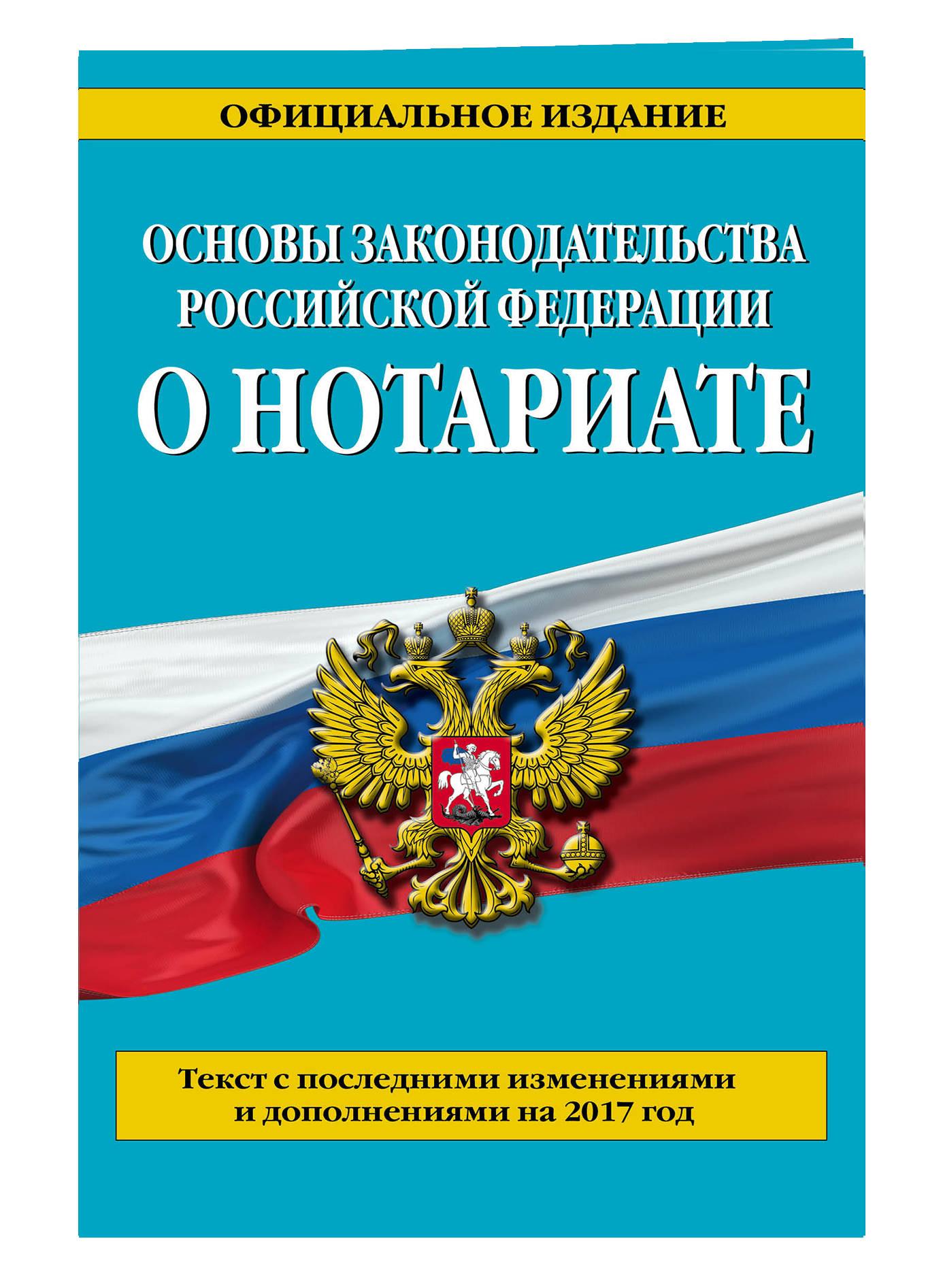Основы законодательства Российской Федерации о нотариате: текст с посл. изм. и доп. на 2017 г. проект закона о нотариате с пояснениями