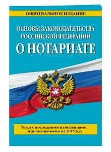 Основы законодательства Российской Федерации о нотариате: текст с посл. изм. и доп. на 2017 г.