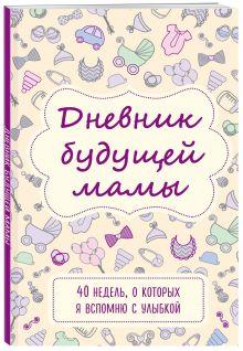 Дневник будущей мамы. 40 недель, о которых я вспомню с улыбкой