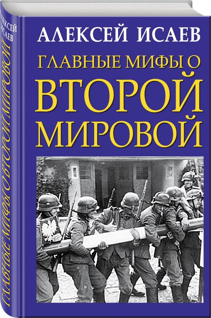 Исаев А.В. - Главные мифы о Второй Мировой обложка книги