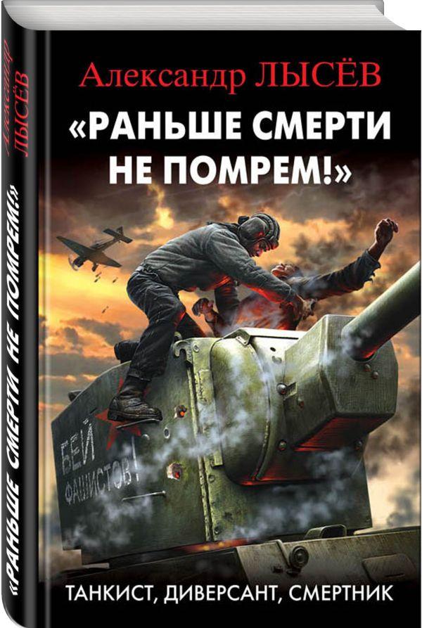 «Раньше смерти не помрем!» Танкист, диверсант, смертник. Лысёв Александр Владимирович
