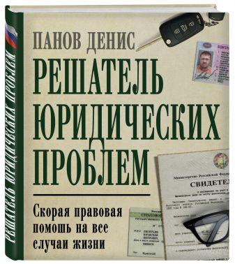 Денис Панов - Решатель юридических проблем: скорая правовая помощь на все случаи жизни. 5-е издание обложка книги