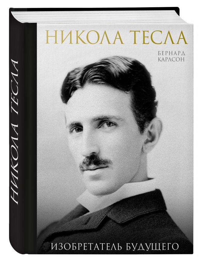Бернард Карлсон - Никола Тесла. Изобретатель будущего обложка книги