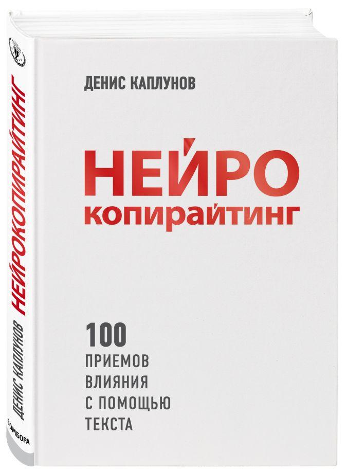 Нейрокопирайтинг. 100 приёмов влияния с помощью текста Денис Каплунов