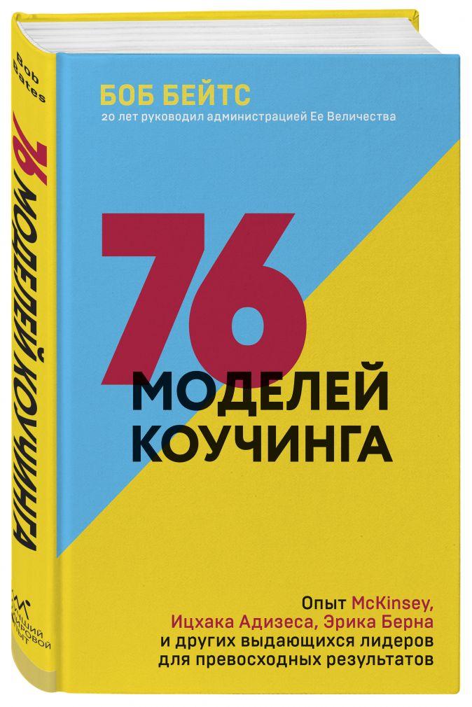 Боб Бейтс - 76 моделей коучинга. Опыт McKinsey, Ицхака Адизеса, Эрика Берна и других выдающихся лидеров для превосходных результатов обложка книги