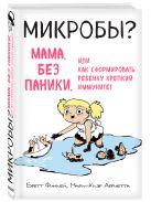 Бретт Финлей, Мари-Клэр Арриета - МИКРОБЫ? Мама, без паники, или Как сформировать ребенку крепкий иммунитет' обложка книги