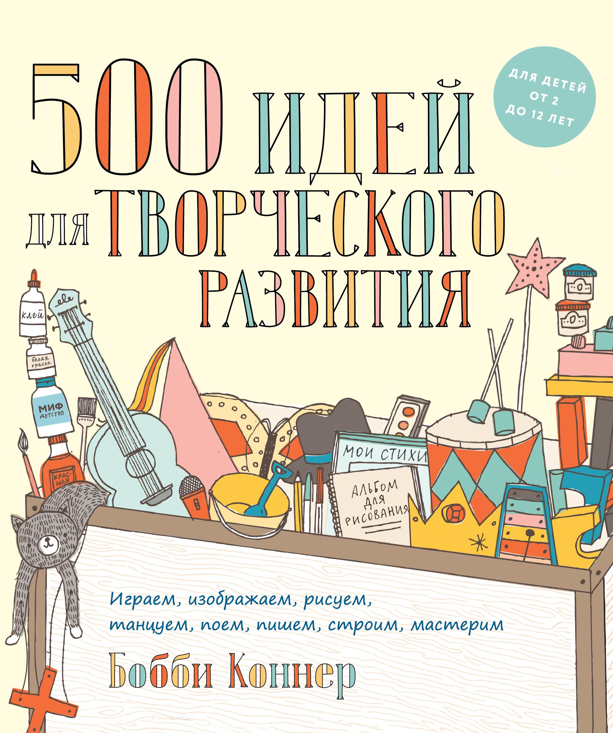 Бобби Коннер 500 идей для творческого развития. Играем, изображаем, рисуем, танцуем, поем, пишем, строим, мастерим 500 советов любителю мастерить