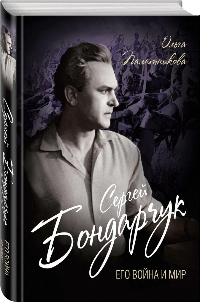 Сергей Бондарчук. Его война и мир Ольга Палатникова
