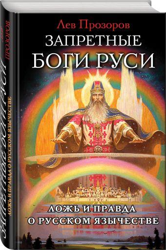 Запретные боги Руси. Ложь и правда о Русском Язычестве Прозоров Л.Р.