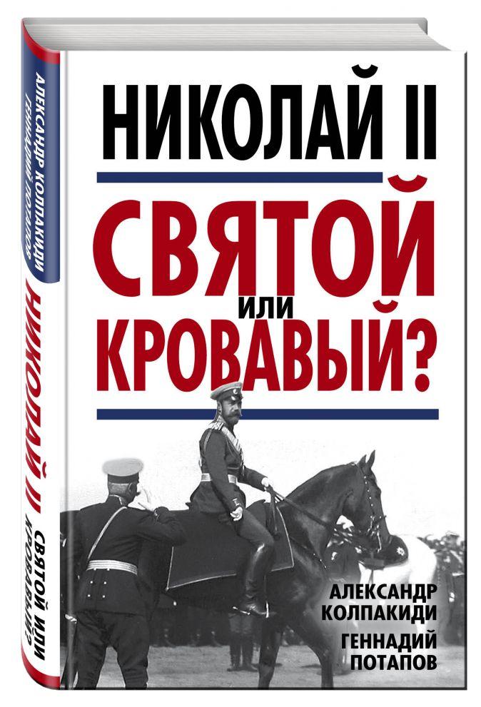 Николай II. Святой или кровавый? Александр Колпакиди, Геннадий Потапов