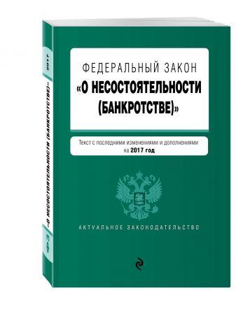 """Федеральный закон """"О несостоятельности (банкротстве)"""" : текст с посл. изм. и доп. на 2017 г."""