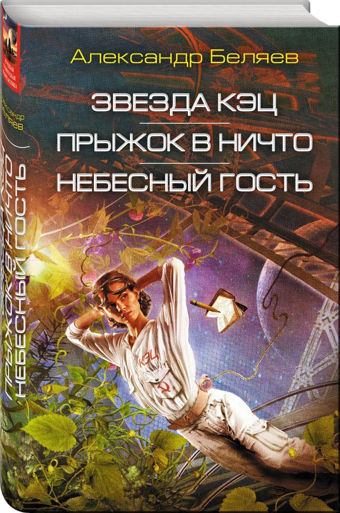 Александр Беляев - Звезда КЭЦ. Прыжок в ничто. Небесный гость обложка книги