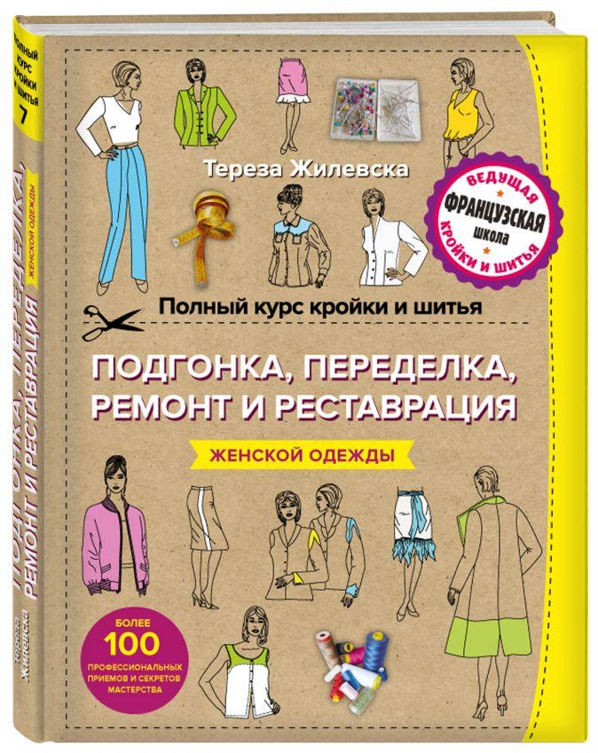 Тереза Жилевска - Полный курс кройки и шитья. Подгонка и переделка, ремонт и реставрация женской одежды обложка книги
