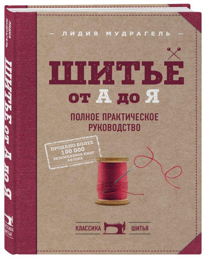 Лидия Мудрагель - Шитье от А до Я. Полное практическое руководство обложка книги