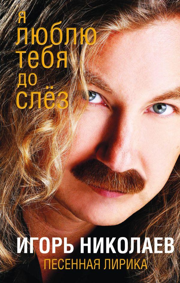 Николаев Игорь Юрьевич Я люблю тебя до слез