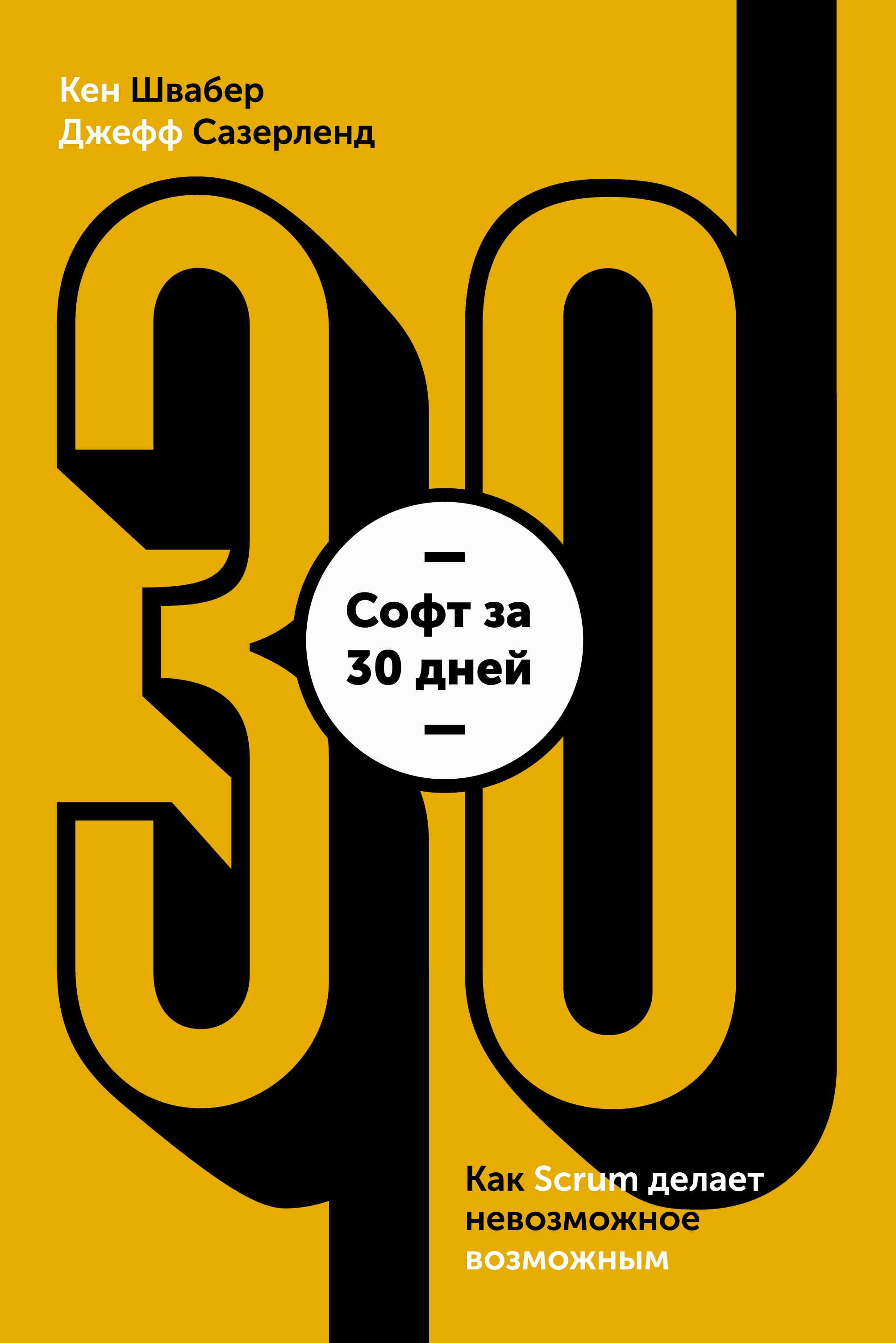 Кен Швайбер, Джеф Сазерленд Софт за 30 дней. Как Scrum делает невозможное возможным scrum гибкая разработка по