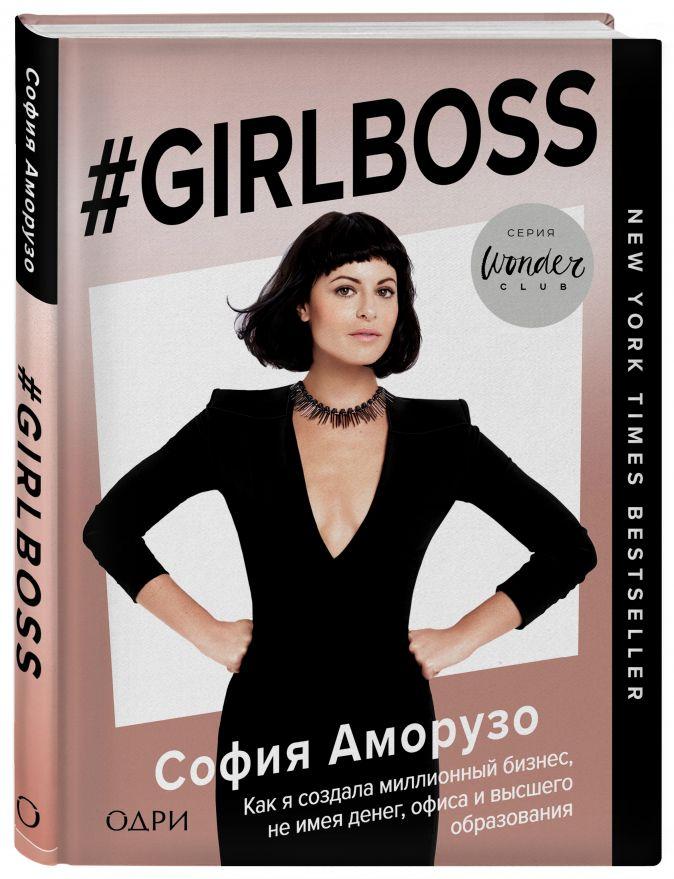 #Girlboss. Как я создала миллионный бизнес, не имея денег, офиса и высшего образования София Аморузо