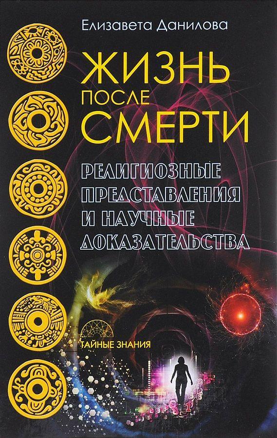 Жизнь после смерти. Религиозные представления и научные доказательства (Тайные знания). Данилова Е. Данилова Е.