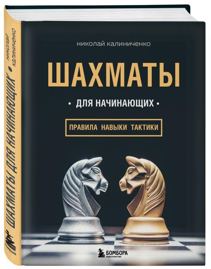 Шахматы для начинающих: правила, навыки, тактики Николай Калиниченко