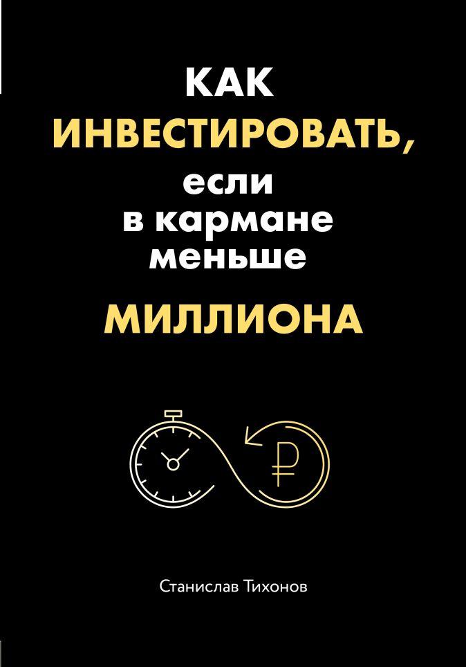 Как инвестировать, если в кармане меньше миллиона Станислав Тихонов