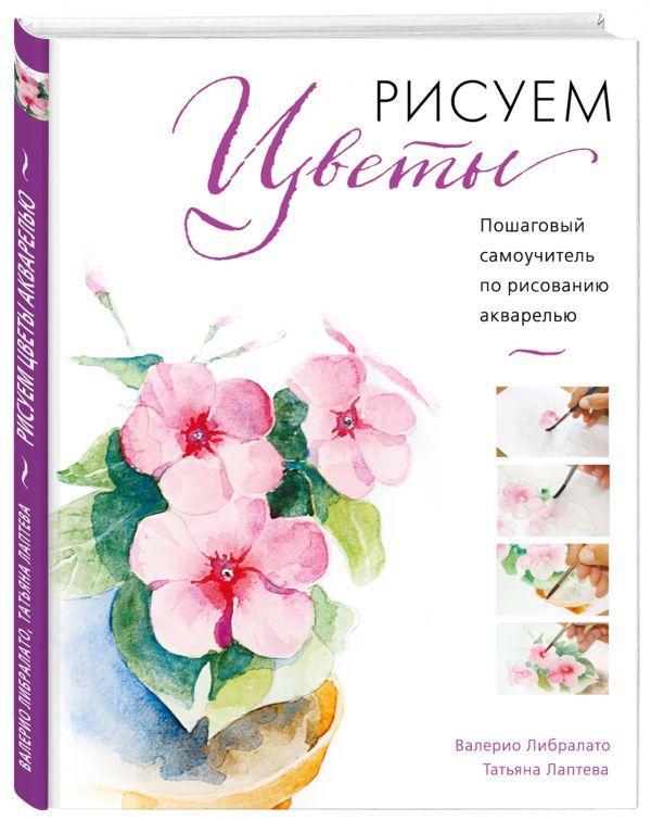 Рисуем цветы акварелью. Пошаговое руководство от итальянского мастера ( Либралато Валерио  )