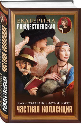 Екатерина Рождественская - Частная коллекция. Как создавался фотопроект обложка книги